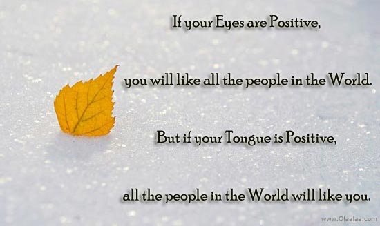 If Your Eyes Are Positive, You Will Like All The People In The World. But If Your Tongue Is Positive All The People In The World Will Like You