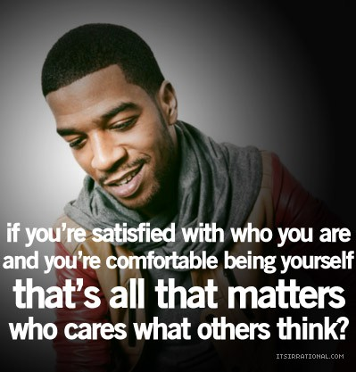 If You're Satisfied With Who You Are And You're Comfortable Being Yourself That's All That Matters Who Cares What Others Think