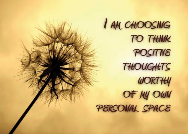 I'm Choosing To Think Positive Thoughts Worthy Of My Own Personal Space
