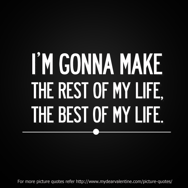 I'm Gonna Make The Rest Of My Life, The Best Of My Life