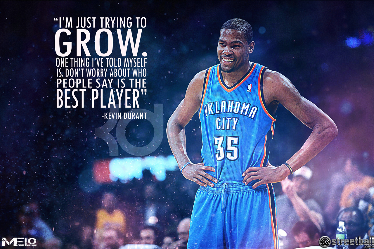 """I'm Just Trying To Grow. One Thing I've Told My Self Is, Don't Worry About Who People Say Is The Best Player"" - Kevin Durant"