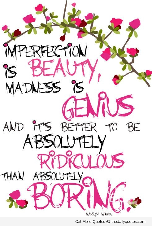 Imperfection Is Beauty, Madness Is Genius And Its Better To Be Absolutely Ridiculous Than Absolutely Boring