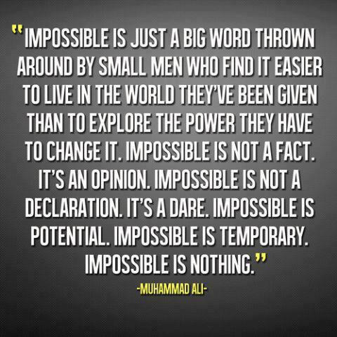 Impossible Is Just A Big Word Thrown Around By Small Men Who Find It Easier To Live In The World They've Been Given Than To Explore The Power They Have To Change It