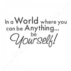 In A World Where You Can Be Anything Be Yourself.