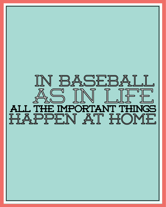 In Baseball As In Life All The Important Things Happen At Home