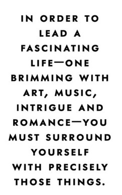 In Order To Lead A Fascinating Life-One Brimming With Art, Music, Intrigue And Romance- You Must Surround Yourself With Precisely Those Things.
