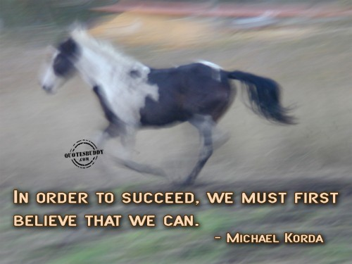 In Order To Succeed, We Must First Believe That We Can. - Michael Korda