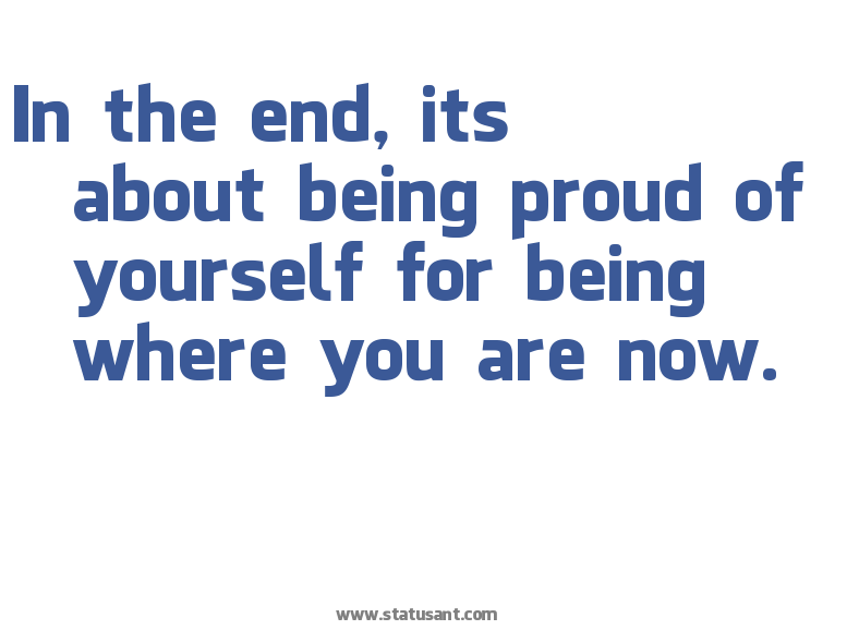 In The End, Its About Being Proud Of Yourself For Being Where You Are Now.