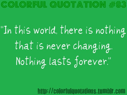 """In This World, There Is Nothing That Is Never Changing Nothing Lasts Forever"""