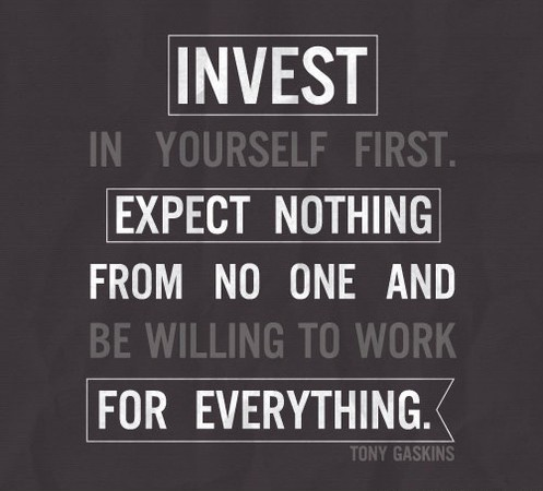 Invest In Yourself First. Expect Nothing From No One And Be Willing To Work For Everything. - Tony Gaskins