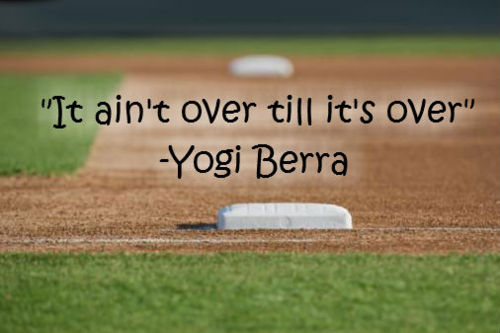 """It Ain't Over Till It's Over"" - Yogi Berra"