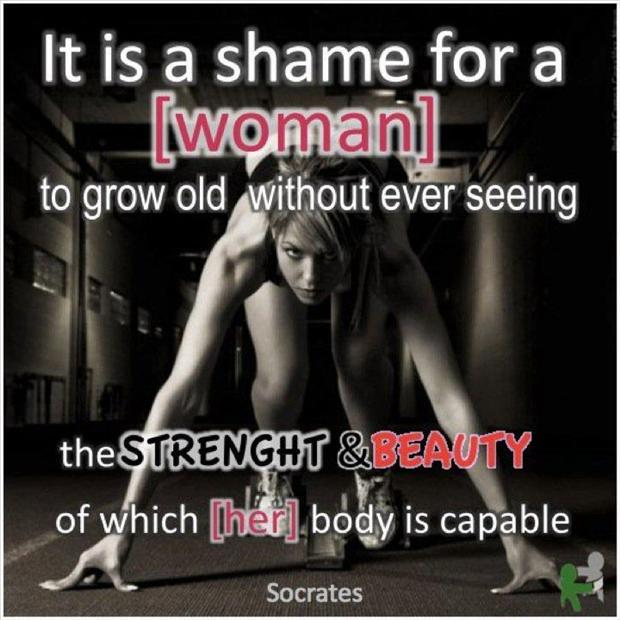 It Is a Shame For a Woman To Grow Old Without Ever Seeing The Strenght & Beauty Of Which Her Body Is Capable