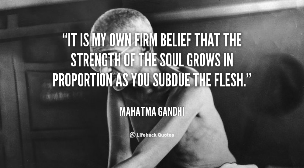 """ It Is My Own Firm Belief That The Strength Of The Soul Grows In Proportions As You Subdue The Flesh "" - Mahatma Gandhi"