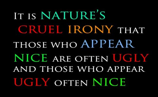 It Is Nature's Cruel Irony That Those Who Appear Nice Are Often Ugly And Those Who Appear Ugly Often Nice