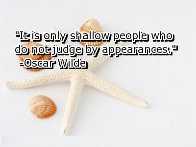 """It Is Only Shallow People Who Do Not Judge By Appearances"" - Oscar Wilde"