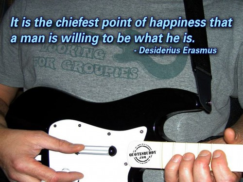 It Is The Chiefest Point Of Happiness That A Man Is Willing To Be What He Is. - Desiderius Erasmus