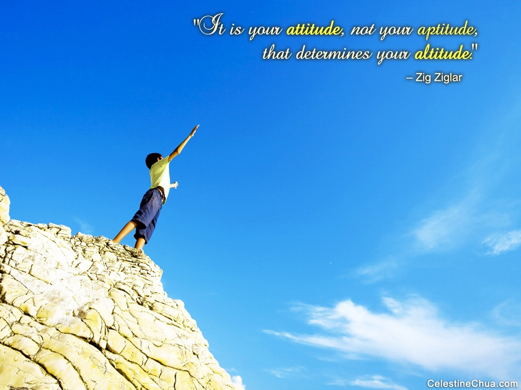 """It Is Your Attitude, Not Your Aptitude, That Determines Your Altitude"