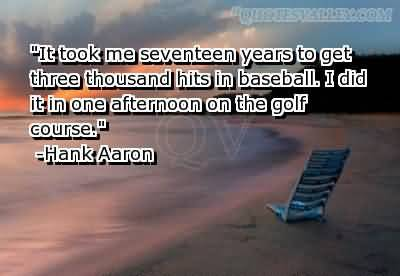 """It Took Me Seventeen Years To Get Three Thousand Hits In Baseball, I Did It In One Afternoon On The Golf Course"""