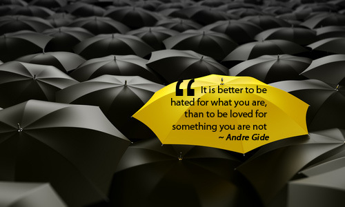""" It's Better To Be Hated For What You Are Than To Be Loved For Something You Are Not "" - Andre Gide"