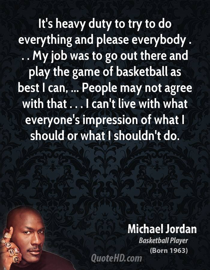 It's Heavy Duty To Try To Do Everything And Please Everybody. My Job Was To Go Out There And…  - Michael Jordan