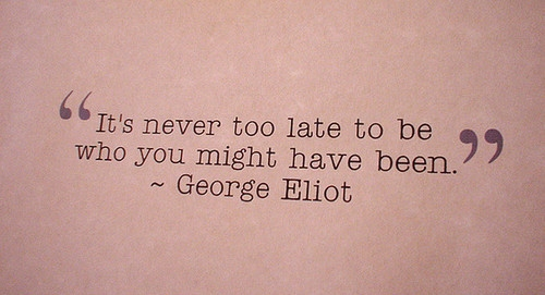 """ It's Never Too Late To Be Who You Might Have Been. - George Eliot"