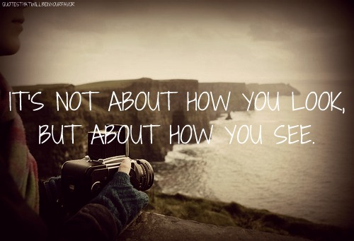 It's Not About How You Look, But About How You See.