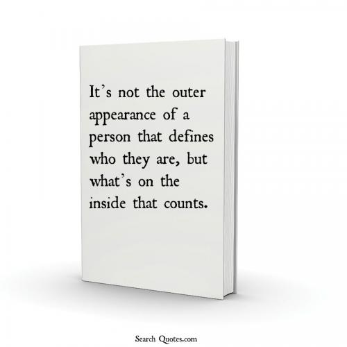 It's Not The Outer Appearance Of A Person That Defines Who They Are, But What's On The Inside That Counts.