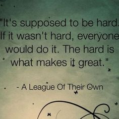"""It's Supposed To Be Hard If It Wasn't Hard, Everyone Would Do It. The Hard Is What Makes It Great"""