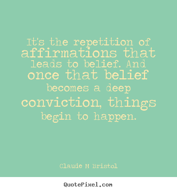 It's The Repetition Of Affirmations That Leads To Belief. And Once That Belief Becomes A Deep Conviction, Things Begin To Happen. - Claude M Bristol