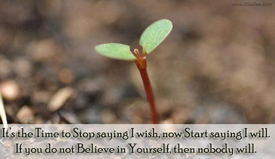 It's The Time To Stop Saying I Wish, Now Start Saying I Will. If You Do Not Believe In Yourself, Then Nobody Will
