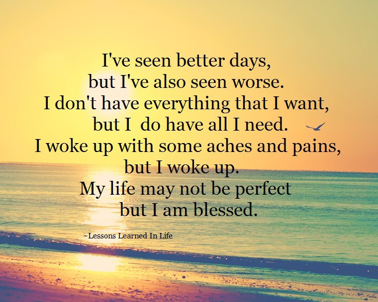 I've Seen Better Days, But I've Also Seen Worse. I Don't Have Everything That I Want, But I Do Have All I Need. I Woke Up With Some Aches And Pains, But I Woke Up. My Life May Not Be Perfect But I Am Blessed