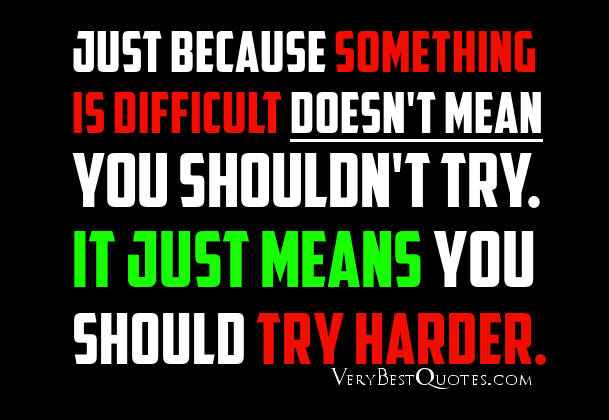Just Because Something Is Difficult Doesn't Mean You Shouldn't Try. It Just Means You Should Try Harder