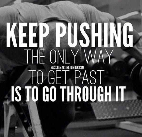 Keep Pushing The Only Way To Get Past Is To Go Through It