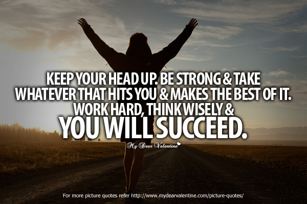 Keep Your Head Up. Be Strong & Take Whatever That Hits You