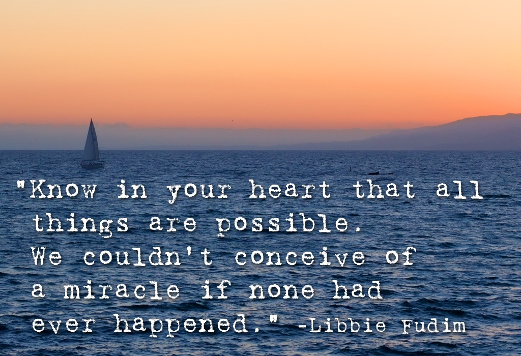 """Know In Your Heart That All Things Are Possible. We Couldn't Conceive Of A Miracle If None Had Ever Happened"""