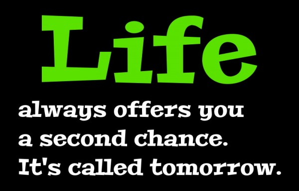 Life Always Offers You a Second Chance, It's Called Tomorrow