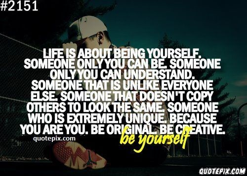 Life Is About Being Yourself, Someone Only You Can Be Someone Only You Can Understand. Someone That Is Unlike Everyone Else…