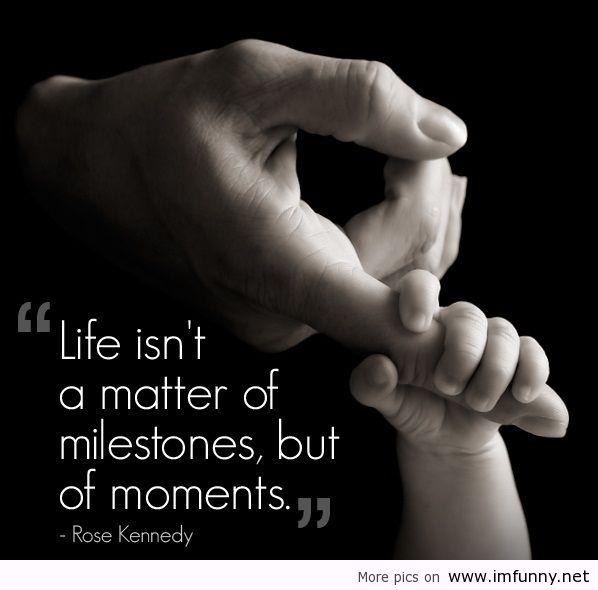 """Life Isn't a Matter of Milestones, But of Mamoents"""