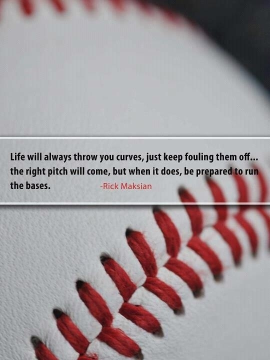 Life Will Always Throw You Curves, Just Keep Fouling Them Off, The Right Pitch Will Come, But When It Does, He Prepared To Run The Bases