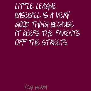 Little League Baseball Is A Very Good Thing Because It Keeps The Parents Off The Streets