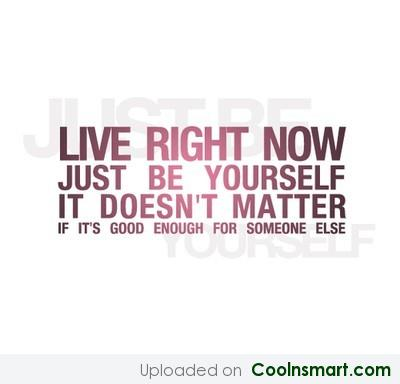 Live Right Now Just Be Yourself It Doesn't Matter If It's Good Enough For Someone Else