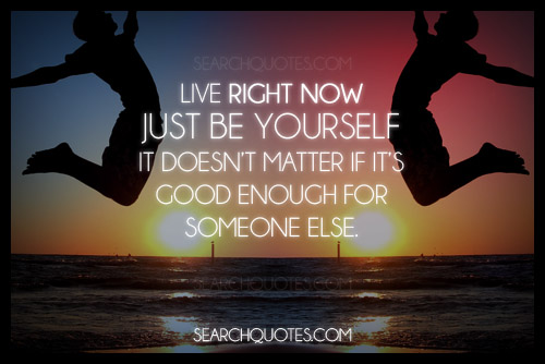 Live Right Now Just Be Yourself It Doesn't Matter If It's Good Enough For Someone Else.
