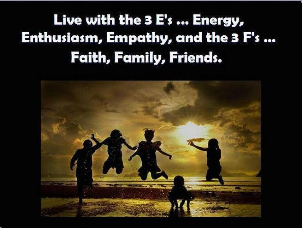 Live With The 3 E's… Energy, Enthusiasm, Empathy, And The 3 F's…. Faith, Family, Friends