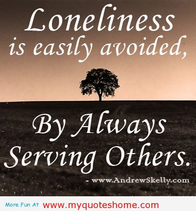 Loneliness Is Easily Avoided, By Always Serving Others