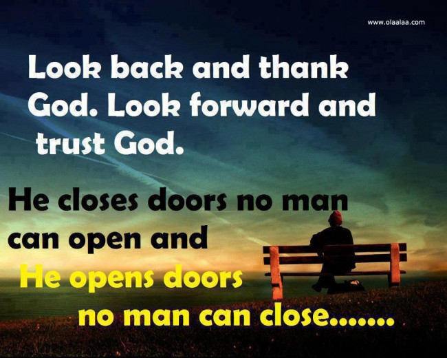 Look Back And Thank God. Look Forward And Trust God. He Closes Doors No Man Can Open And He Opens Doors No Man Can Close