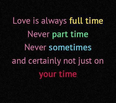 Love Is Always Full Time Never Part Time Never Sometimes And Certainly Not Just On Your Time