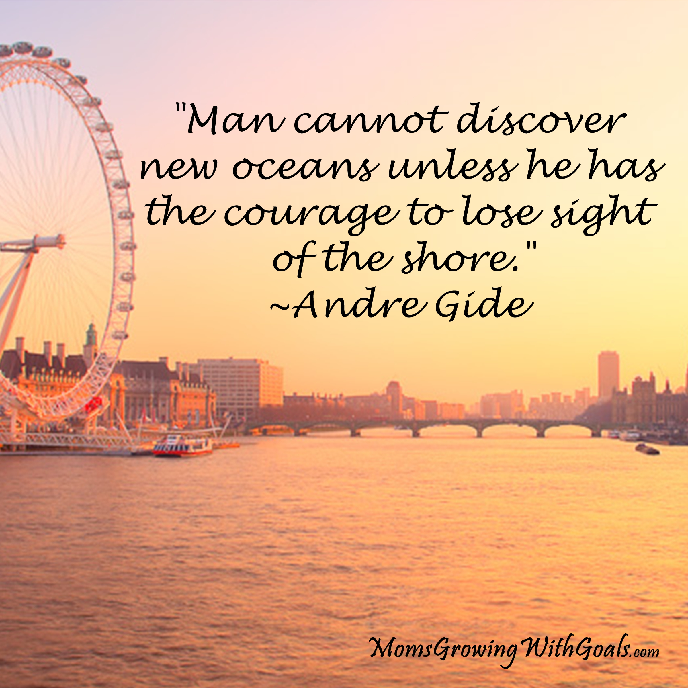 """Man Cannot Discover New Oceans Unless He Has The Courage To Lose Sight Of The Shore"""