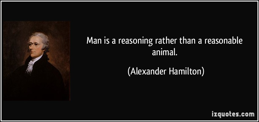 Man Is A Reasoning Rather Than A Reasonable Animal. - Alexander Hamilton