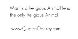 Man Is A Religious Animal He Is The Only Religion Animal