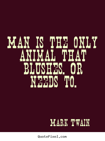 Man Is The Only Animal That Blushes Or Needs To. - Mark Twain